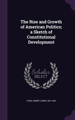 The Rise and Growth of American Politics; A Sketch of Constitutional Development - Ford, Henry Jones