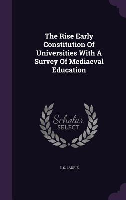 The Rise Early Constitution of Universities with a Survey of Mediaeval Education - Laurie, S S