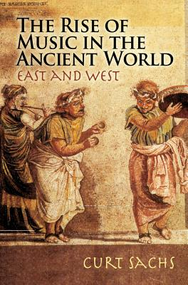 The Rise of Music in the Ancient World: East and West - Sachs, Curt
