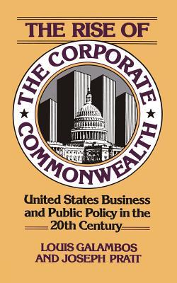 The Rise of the Corporate Commonwealth - Galambos, Louis, and Pratt, Joseph