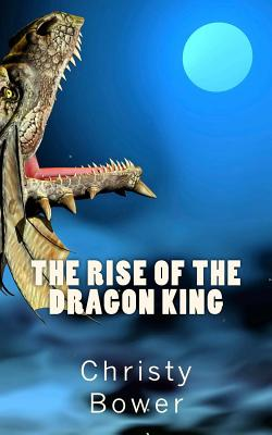 The Rise of the Dragon King - Bower, Christy