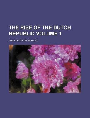 The Rise of the Dutch Republic Volume 1 - Motley, John Lothrop