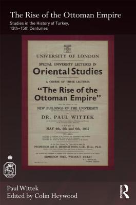 The Rise of the Ottoman Empire: Studies in the History of Turkey, Thirteenth-Fifteenth Centuries - Wittek, Paul, and Heywood, Colin (Editor)