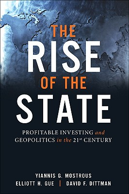 The Rise of the State: Profitable Investing and Geopolitics in the 21st Century - Mostrous, Yiannis G, and Gue, Elliott H, and Dittman, David F