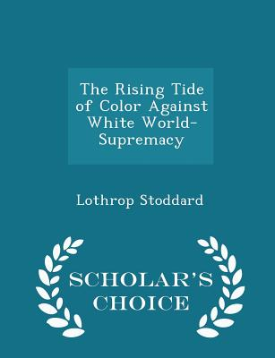 The Rising Tide of Color Against White World-Supremacy - Scholar's Choice Edition - Stoddard, Lothrop