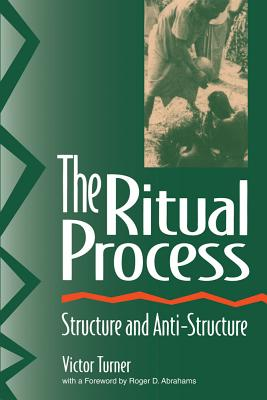 The Ritual Process: Structure and Anti-Structure - Turner, Victor Witter, and Harris, Alfred (Foreword by), and Abrahams, Roger D (Foreword by)
