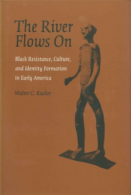 The River Flows On: Black Resistance, Culture, and Identity Formation in Early America - Rucker, Walter C