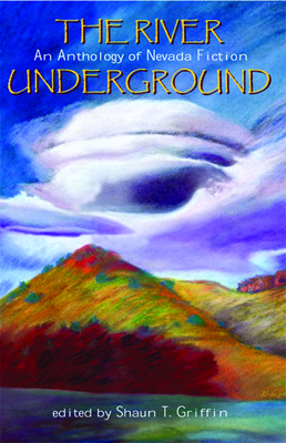 The River Underground: An Anthology of Nevada Fiction - Griffin, Shaun T, Mr. (Editor)