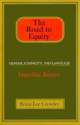 The Road to Equity: Gender, Ethnicity, and Language: Impolitic Essays - Crowley, Brian Lee
