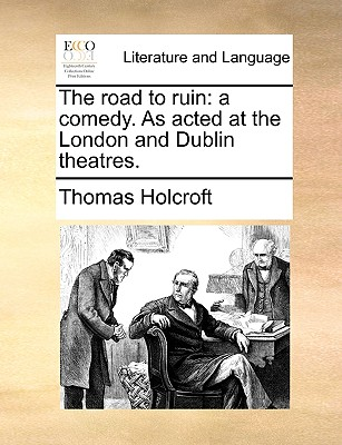 The Road to Ruin: A Comedy. as Acted at the London and Dublin Theatres. - Holcroft, Thomas