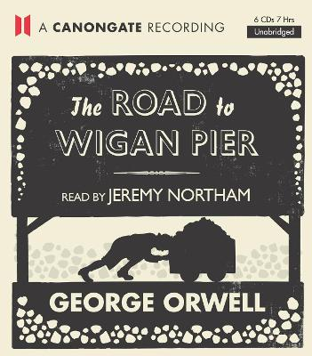 The Road to Wigan Pier - Orwell, George, and Northam, Jeremy (Read by)