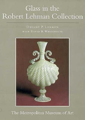 The Robert Lehman Collection at the Metropolitan Museum of Art, Volume XI: Glass (Egbert Haverkamp-Begemann, Coordinator) - Lanmon, Dwight P., and Whitehouse, David B.