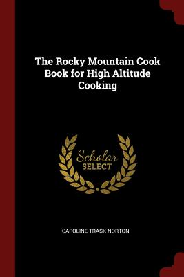 The Rocky Mountain Cook Book for High Altitude Cooking - Norton, Caroline Trask