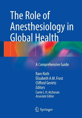 The Role of Anesthesiology in Global Health: A Comprehensive Guide - Roth, Ram (Editor), and Frost, Elizabeth a M (Editor), and Gevirtz, Clifford (Editor)