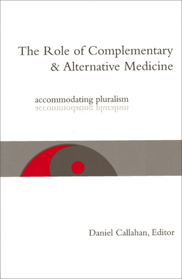 The Role of Complementary and Alternative Medicine: Accommodating Pluralism - Callahan, Daniel, Dr. (Editor)