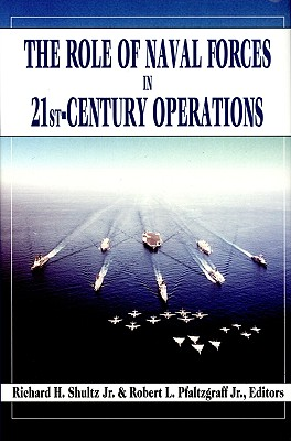 The Role of Naval Forces in 21st Century Operations - Schultz, Richard H, and Pfaltzgraff, Robert L, Dr., and Shultz, Richard H, Professor, Jr.