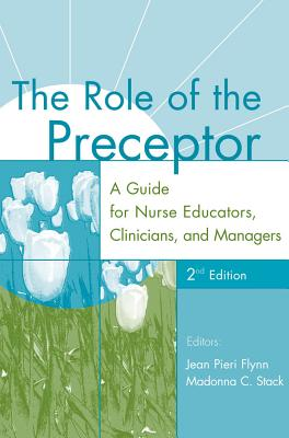 The Role of the Preceptor: A Guide for Nurse Educators, Clinicians, and Managers - Flynn, Jean Pieri (Editor), and Stack, Madonna C (Editor)