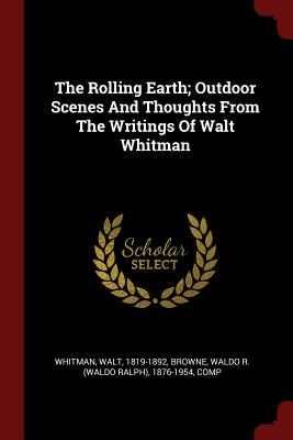 The Rolling Earth; Outdoor Scenes and Thoughts from the Writings of Walt Whitman - Whitman, Walt, and Browne, Waldo R (Waldo Ralph) 1876-195 (Creator)