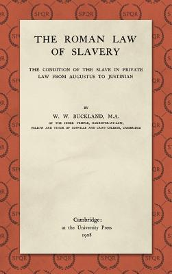 The Roman Law of Slavery: The Condition of the Slave in Private Law from Augustus to Justinian - Buckland, W. W.