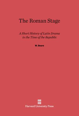 The Roman Stage: A Short History of Latin Drama in the Time of the Republic - Beare, W