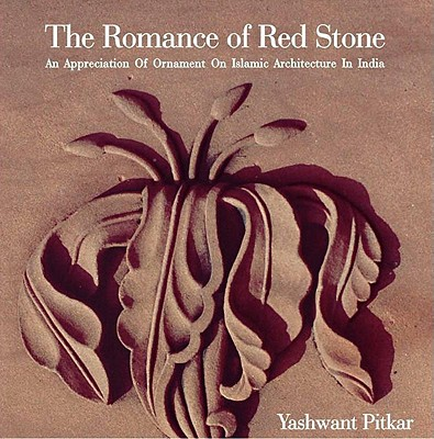 The Romance of Red Stone: An Appreciation of Ornament on Islamic Architecture in India - Pitkar, Yashwant, and Dalvi, Mustansir