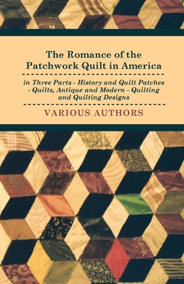 The Romance of the Patchwork Quilt in America in Three Parts - History and Quilt Patches - Quilts, Antique and Modern - Quilting and Quilting Designs - Various