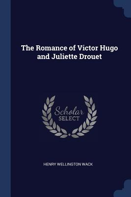 The Romance of Victor Hugo and Juliette Drouet - Wack, Henry Wellington