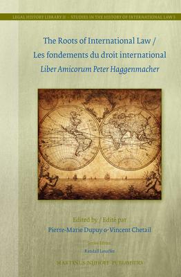The Roots of International Law / Les Fondements Du Droit International: Liber Amicorum Peter Haggenmacher - Dupuy, Pierre-Marie, Professor