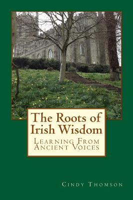 The Roots of Irish Wisdom: Learning From Ancient Voices - Thomson, Cindy