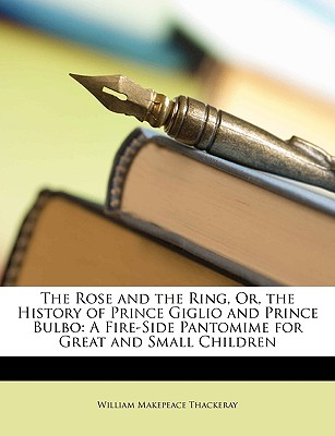 The rose and the ring; or, The history of Prince Giglio and Prince Bulbo; a fire-side pantomime for great and small children. - Thackeray, William Makepeace
