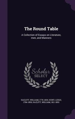 The Round Table: A Collection of Essays on Literature, Men, and Manners - Hazlitt, William, and Hunt, Leigh