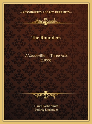 The Rounders: A Vaudeville in Three Acts (1899) - Smith, Harry Bache, and Englander, Ludwig