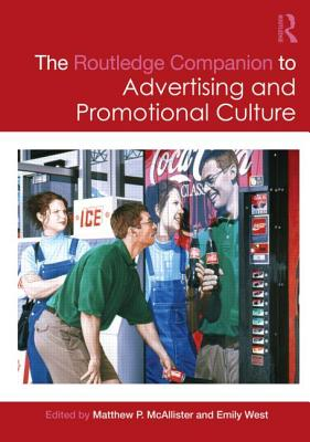 The Routledge Companion to Advertising and Promotional Culture - McAllister, Matthew P, Dr. (Editor), and West, Emily (Editor)