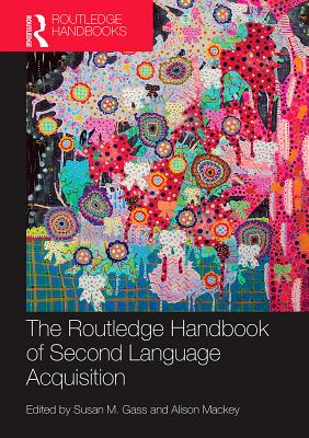 The Routledge Handbook of Second Language Acquisition - Gass, Susan M. (Editor), and Mackey, Alison (Editor)