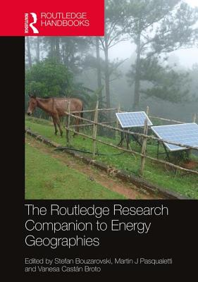 The Routledge Research Companion to Energy Geographies - Bouzarovski, Stefan (Editor), and Pasqualetti, Martin J (Editor), and Broto, Vanesa Castan (Editor)