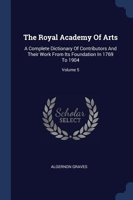The Royal Academy of Arts: A Complete Dictionary of Contributors and Their Work from Its Foundation in 1769 to 1904; Volume 5 - Graves, Algernon