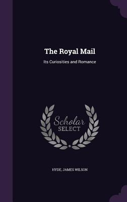 The Royal Mail: Its Curiosities and Romance - Hyde, James Wilson