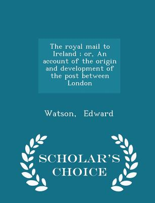 The Royal Mail to Ireland; Or, an Account of the Origin and Development of the Post Between London - Scholar's Choice Edition - Edward, Watson