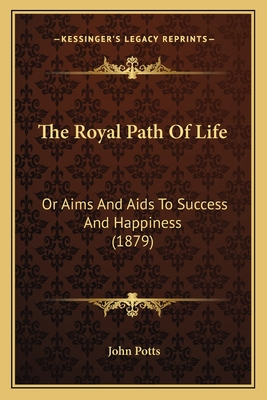 The Royal Path of Life: Or Aims and AIDS to Success and Happiness (1879) - Potts, John (Introduction by)