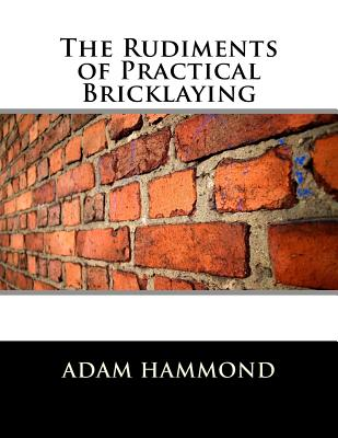 The Rudiments of Practical Bricklaying - Hammond, Adam, and Chambers, Roger (Introduction by)