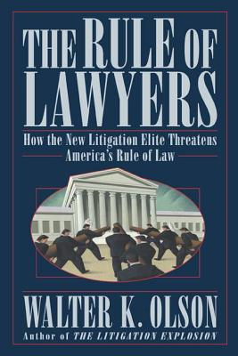 The Rule of Lawyers: How the New Litigation Elite Threatens America's Rule of Law - Olson, Walter K
