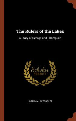The Rulers of the Lakes: A Story of George and Champlain - Altsheler, Joseph a
