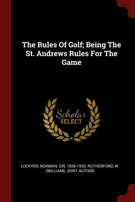 The Rules of Golf; Being the St. Andrews Rules for the Game - Lockyer, Norman Sir (Creator), and Rutherford, W (William) Joint Author (Creator)