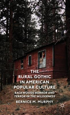 The Rural Gothic in American Popular Culture: Backwoods Horror and Terror in the Wilderness - Murphy, B