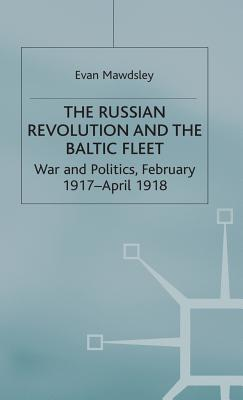 The Russian Revolution and the Baltic Fleet: War and Politics, February 1917 April 1918 - Mawdsley, Evan