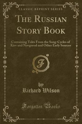 The Russian Story Book: Containing Tales from the Song-Cycles of Kiev and Novgorod and Other Early Sources (Classic Reprint) - Wilson, Richard, MD, MS