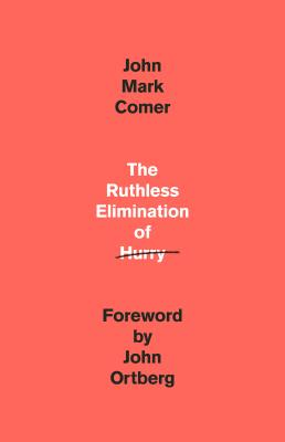The Ruthless Elimination of Hurry: How to Stay Emotionally Healthy and Spiritually Alive in the Chaos of the Modern World - Comer, John Mark, and Ortberg, John (Foreword by)
