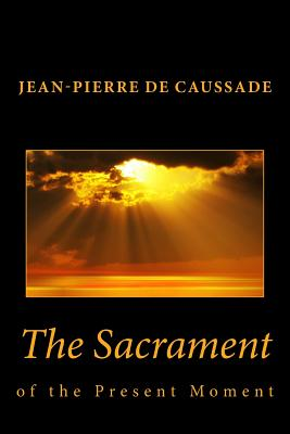 The Sacrament of the Present Moment - De Caussade, Jean-Pierre, and Ramiere, J (Editor), and Strickland, E J (Translated by)