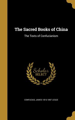 The Sacred Books of China: The Texts of Confucianism - Confucius (Creator), and Legge, James 1815-1897