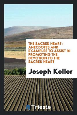 The Sacred Heart: Anecdotes and Examples to Assist in Promoting the Devotion to the Sacred Heart - Keller, Joseph